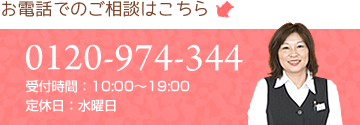 お電話でのご相談はこちら | 0120-974-344 受付時間:10:00~19:00 定休日:水曜日