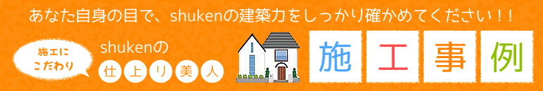 あなた自身の目で、shukenの建築力をしっかり確かめてください!! 施工にこだわり shukenの仕上がり美人 施工事例